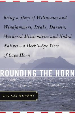 Rounding the Horn: Being the Story of Williwaws and Windjammers, Drake, Darwin, Murdered Missionaries and Naked Natives--a Deck's-eye View of Cape Horn, Murphy, Dallas
