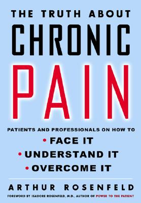 Image for The Truth About Chronic Pain: Patients And Professionals Speak Out About Our Most Misunderstood Health Problem