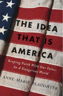 The Idea that Is America: Keeping Faith with Our Values in a Dangerous World, Slaughter, Anne-Marie
