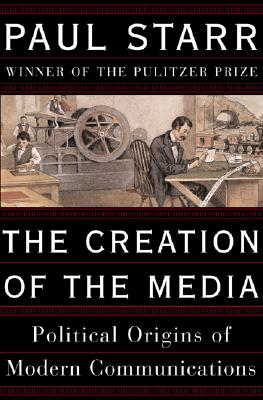 Image for The Creation Of The Media: Political Origins Of Modern Communications