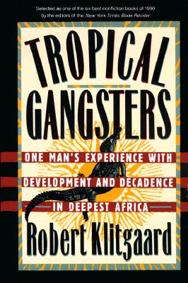 Tropical Gangsters: One Man's Experience With Development And Decadence In Deepest Africa, Klitgaard, Robert
