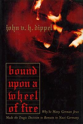 Image for Bound upon a Wheel of Fire : Why So Many German Jews Made the Tragic Decision to Remain in Nazi Germany