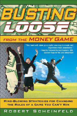 Busting Loose From the Money Game: Mind-Blowing Strategies for Changing the Rules of a Game You Can't Win, Robert Scheinfeld