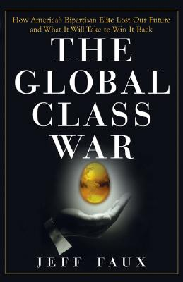 The Global Class War: How America's Bipartisan Elite Lost Our Future - and What It Will Take to Win It Back, Faux, Jeff
