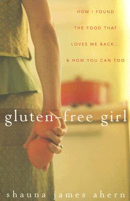 Gluten-Free Girl: How I Found the Food That Loves Me Back...And How You Can Too, James Ahern, Shauna