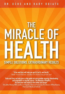 The Miracle of Health: Simple Solutions, Extraordinary Results, Uche Odiatu, Kary Odiatu