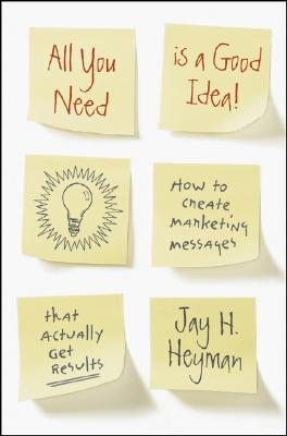 All You Need is a Good Idea!: How to Create Marketing Messages that Actually Get Results, Jay H. Heyman