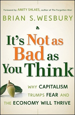 Image for It's Not as Bad as You Think: Why Capitalism Trumps Fear and the Economy Will Thrive