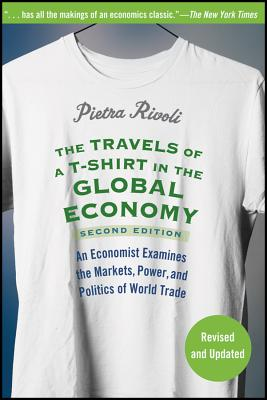 """The Travels of a T-Shirt in the Global Economy: An Economist Examines the Markets, Power and Politics of the World Trade, 2nd Edition"", ""Rivoli, Pietra"""