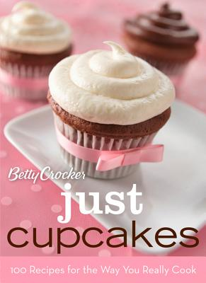 Betty Crocker Just Cupcakes: 100 Recipes for the Way You Really Cook (Betty Crocker Books), Betty Crocker