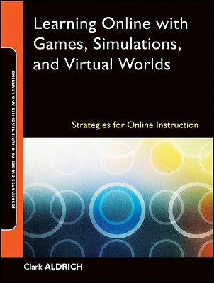 Learning Online with Games, Simulations, and Virtual Worlds: Strategies for Online Instruction, Clark Aldrich