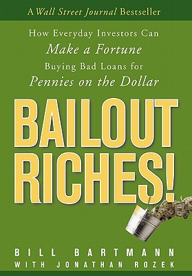 Image for Bailout Riches!: How Everyday Investors Can Make a Fortune Buying Bad Loans for Pennies on the Dollar
