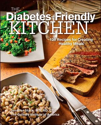 The Diabetes-Friendly Kitchen: 125 Recipes for Creating Healthy Meals, The Culinary Institute of America, Jennifer Stack MS  RD  CDE