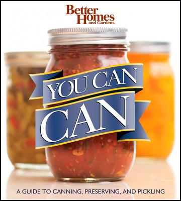 Image for Better Homes and Gardens You Can Can: A Guide to Canning, Preserving, and Pickli
