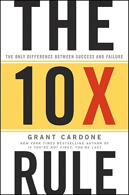 The 10X Rule: The Only Difference Between Success and Failure, Grant Cardone
