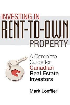 Investing in Rent-to-Own Property: A Complete Guide for Canadian Real Estate Investors, Loeffler, Mark