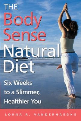 The Body Sense Natural Diet: Six Weeks to a Slimmer, Healthier You, Vanderhaeghe, Lorna R.