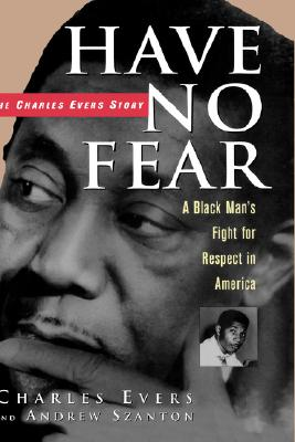 HAVE NO FEAR, THE CHARLES EVERS STORY: A BLACK MAN'S FIGHT FOR RESPECT IN AMERICA, Evers, Charles & Szanton, Andrew