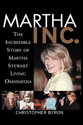 Martha Inc.: The Incredible Story of Martha Stewart Living Omnimedia, Byron, Christopher M.