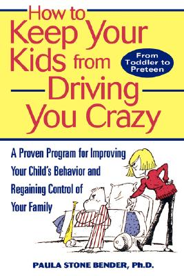 How to Keep Your Kids From Driving You Crazy: A Proven Program for Improving Your Child's Behavior and Regaining Control of Your Family, Bender, Paula Stone