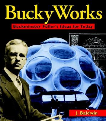 BuckyWorks: Buckminster Fuller's Ideas for Today, Baldwin, J.