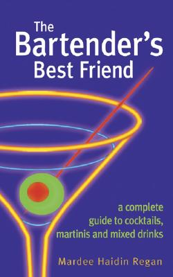 The Bartender's Best Friend: A Complete Guide to Cocktails, Martinis, and Mixed Drinks, Mardee Regan