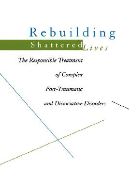 Image for Rebuilding Shattered Lives: The Responsible Treatment of Complex Post-Traumatic and Dissociative Disorders