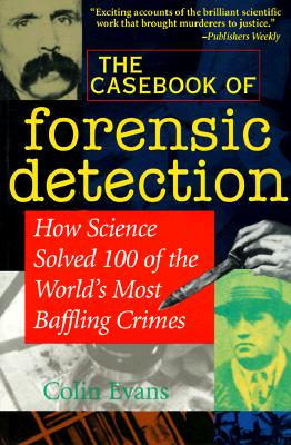 The Casebook of Forensic Detection How Science Solved 100 of the World's Most Baffling Crimes, Evans, Colin