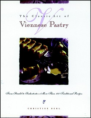 The Classic Art of Viennese Pastry: From Strudel to Sachertorte--More Than 100, Christine Berl