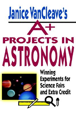 Image for Janice VanCleave's A+ Projects in Astronomy:  Winning Experiments for Science Fairs and Extra Credit