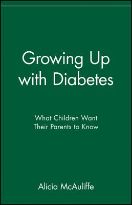 Growing Up with Diabetes: What Children Want Their Parents to Know, McAuliffe, Alicia
