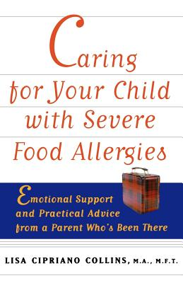 Caring for Your Child with Severe Food Allergies: Emotional Support and Practical Advice from a Parent Who's Been There, Collins, Lisa Cipriano