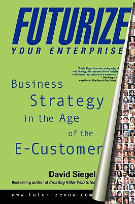 Futurize Your Enterprise: Business Strategy in the Age of the E-Customer, Siegel, David