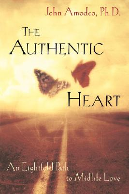 The Authentic Heart : An Eightfold Path to Midlife Love, Amodeo Ph.D., John