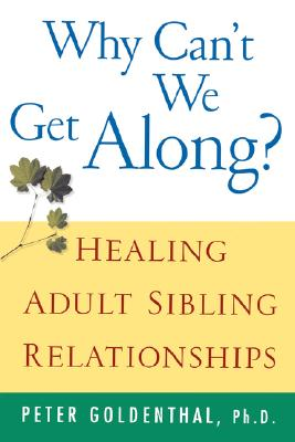 Why Can't We Get Along?: Healing Adult Sibling Relationships, Goldenthal, Peter