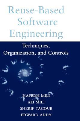 Reuse-Based Software Engineering: Techniques, Organizations, and Controls, Mili, Hafedh; Mili, Ali; Yacoub, Sherif; Addy, Edward