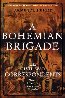 A Bohemian Brigade: The Civil War Correspondents—Mostly Rough, Sometimes Ready, James M. Perry