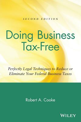 Doing Business Tax-Free: Perfectly Legal Techniques to Reduce or Eliminate Your Federal Business Taxes, 2nd Edition, Robert A. Cooke