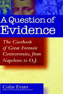 A Question of Evidence: The Casebook of Great Forensic Controversies, from Napoleon to O.J., Evans, Colin