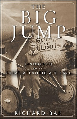The Big Jump: Lindbergh and the Great Atlantic Air Race, Bak, Richard