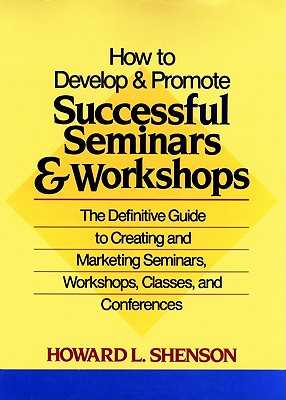 Image for How to Develop and Promote Successful Seminars and Workshops: The Definitive Guide to Creating and Marketing Seminars, Workshops, Classes, and Conferences