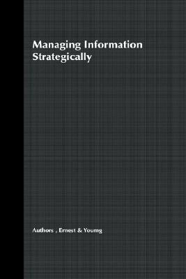Managing Information Strategically: Increase Your Company's Competitiveness and Efficiency by Using Information as a Strategic Tool, Ernst & Young