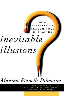 Inevitable Illusions: How Mistakes of Reason Rule Our Minds, Piattelli-Palmarini, Massimo