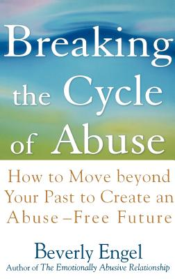 Breaking the Cycle of Abuse: How to Move Beyond Your Past to Create an Abuse-Free Future, Beverly Engel