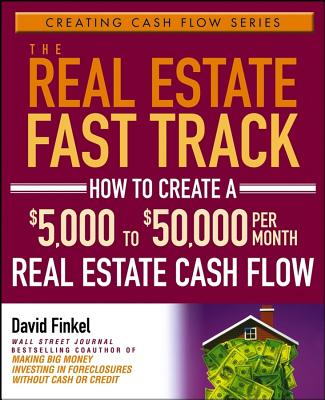 The Real Estate Fast Track: How to Create a $5,000 to $50,000 Per Month Real Estate Cash Flow, Finkel, David