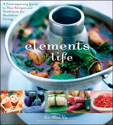 """The Elements of Life: A Contemporary Guide to Thai Recipes and Traditions for Healthier Living, """"Yu, Su-Mei"""""""