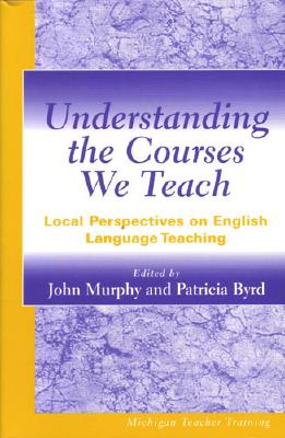 Image for Understanding the Courses We Teach: Local Perspectives on English Language Teaching (Michigan Teacher Training (Paperback))