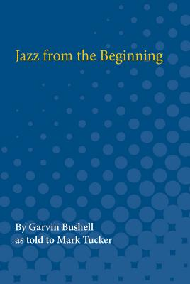 Jazz from the Beginning (The Michigan American Music Series), Bushell, Garvin; Tucker, Mark