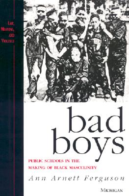 Bad Boys: Public Schools in the Making of Black Masculinity (Law, Meaning, and Violence), Ferguson, Ann Arnett