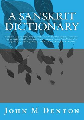 Image for A Sanskrit Dictionary: A concise sanskrit dictionary of words from principal traditional scriptures, major philosophical works and various grammar ... order. Compiled by John M. Denton
